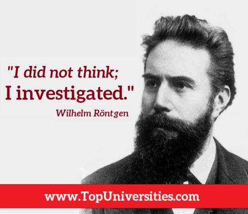 ويلهلم رونتغن عالم فيزيائي ألماني الجنسية. مُكتشف الأشعة السينية التي تعرف بأشعة أكس في 1895. فتح اكتشافه هذا آفاقاً في مجاليالطب التشخيصي والفيزياء. حصل على جائزة نوبل في الفيزياء عام 1901. وقد تبرع بالمنحة المالية للجائزة والتي تعادل 1,4 مليون دولار أمريكي للأبحاث العلمية، ولم يبع براءة اختراعه بل أهداها للبشرية مجاناً، كما رفض تسمية الأشعة باسمه.